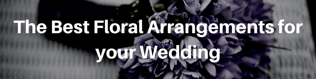 The Best Floral Arrangements for your Wedding